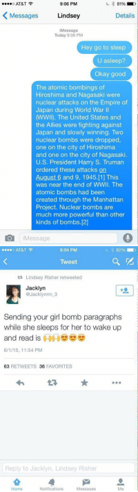 Dead: 9:06 PM  o AT&T  81%  Lindsey  Details  Messages  i Message  Today 9:06 PM  Hey go to sleep  U asleep?  Okay goo  The atomic bombings of  Hiroshima and Nagasaki were  nuclear attacks on the Empire of  Japan during World War  WWII). The United States and  the Allies were fighting against  Japan and slowly winning. Two  nuclear bombs were dropped,  one on the city of Hiroshima  and one on the city of Nagasaki.  U.S. President Harry S. Truman  ordered these attacks on  August 6 and 9, 1945. [1] This  was near the end of WWII. The  atomic bombs had been  created through the Manhattan  Project. Nuclear bombs are  much more powerful than other  kinds of bombs.[2]  IO Message   9:04 PM  o AT&T  Tweet  ta Lindsey Risher retweeted  Jacklyn  @Jack lynnn 3  Sending your girl bomb paragraphs  while she sleeps for her to wake up  and read is  6/1/15, 11:54 PM  63  RETWEETS 36  FAVORITES  Reply to Jacklyn, Lindsey Risher  Notifications  Messages  Home Dead