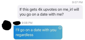 Date, Wholesome, and Irl: 9:07 PM  If this gets 4k upvotes on me_irl will  you go on a date with me?  9:08 PM  I'll go on a date with you  regardless Wholesome sh*t posting
