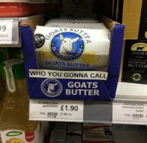 Who, Goats, and You: 9  0ml  ERNS  DAIRY  GUERNSE  BUTTER  GOATS BUTTER  WHO YOU GONNA CALL  GOATS  BUTTER  St. Helen's Farm  Guernsey butter  salted  butr £1.90  250gI E7.60 kg  250gI  04195  LURPAK  ne Goats butter