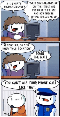 """Dank, Meme, and Phone: 9-1-1 WHATS THESE GUYS GRABBED ME  YOUR EMERGENCY? 0FF THE STREET AND  PUT ME IN THEIR CAR  AND NOW THEY'RE  TRYING TO LOCK ME UP  ALRIGHT SIR, DO YOU  KNOW YOUR LOCATION?  DOWN  THE HALL  YOU CAN'T USE YOUR PHONE CALL  LIKE THAT <p>TheOdd1sout makes the best comics via /r/dank_meme <a href=""""http://ift.tt/2Fmwl0O"""">http://ift.tt/2Fmwl0O</a></p>"""