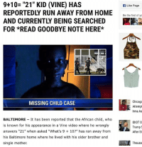 "Chicago, Memes, and Run: 9+10= ""21"" KID (VINE) HAS  REPORTEDLY RUN AWAY FROM HOME  AND CURRENTLY BEING SEARCHED  FOR *READ GOODBYE NOTE HERE*  Like Page  Be he ietof  Chicago  Attemp  Irma As  MISSING CHILD CASE  BALTIMORE It has been reported that the African child, who  is known for his appearance in a Vine video where he wrongly  answers ""21"" when asked ""What's 9 10?"" has ran away from  his Baltimore home where he lived with his older brother and  single mother.  IDIOT O  Trump  After St  Thousa"