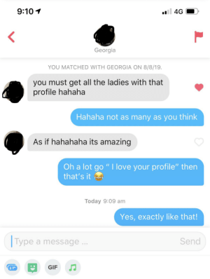 "Gif, God, and Love: 9:10  4G  Georgia  YOU MATCHED WITH GEORGIA ON 8/8/19.  you must get all the ladies with that  profile hahaha  Hahaha not as many as you think  As if hahahaha its amazing  Oh a lot go "" I love your profile"" then  that's it  Today 9:09 am  Yes, exactly like that!  Type  Send  a message  GIF God dammit…"