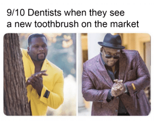 1/10 dentists are the enemy of the people, change my mind.: 9/10 Dentists when they see  a new toothbrush on the market 1/10 dentists are the enemy of the people, change my mind.