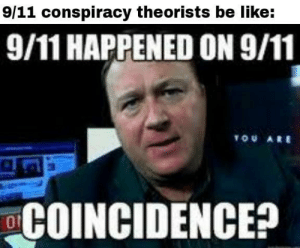 Conspiracy Theorists by AGuyWithoutAUsername MORE MEMES: 9/11 conspiracy theorists be like:  9/11 HAPPENED ON 9/11  TOU ARE  COINCIDENCE? Conspiracy Theorists by AGuyWithoutAUsername MORE MEMES