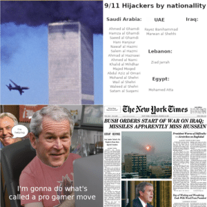 """Freedom and Democracy: 9/11 Hijackers by nationallity  Saudi Arabia:  Iraq:  UAE  Ahmed al Ghamdi  Hamza al Ghamdi  Saeed al Ghamdi  Fayez Banihammad  Marwan al Shehhi  Hani Hanjour  Nawaf al Hazmi  Salem al Hazmi  Lebanon:  Ahmad al Haznawi  Ahmed al Nami  Ziad Jarrah  Khalid al Mihdhar  Majed Moqed  Abdul Aziz al Omari  Mohand al Shehri  Wail al Shehri  Waleed al Shehri  Egypt:  Mohamed Atta  Satam al Suqami  Che New Hork Eimes  Late Edition  New Yerk: Tday, motly clady  rain arrives igh Teaight rain  beavy at mes w Temrow  rn ends, mder, hgh 63 Yesterday,  hih 4 k Decails Pape Dis  All the News  That's Fit to Print  VOL CLI.. Na 52,428  NEW YORK, THURSDAY, MARCH 20, 2003  ONE DOLLAR  THINK BUSH ORDERS START OF WAR ON IRAQ;  MISSILES APPARENTLY MISS HUSSEIN  I'm  helping  President Warns of Difficulty  -Airstrikes on Baghdad  DEFIANT RESPONSE  Iraq Leader Exhorts His  People to Draw Arms  Against Invaders  By DAVID E. SANGER win JoN Fr. BURNS  WASHINGTON, Thursday, March Baghd wch began just betore  2Presdent Bush oedered the fes ght there at 5:35 am. were an  start ofa war nstra on air rad siren folowed by antia  Wednesday night and Amercan craft fire and lood exploaons over  orcs posed on the country's south the city that appeared to be bomb  ern border and at sea began strikes The anaircraft fre appeared to be  to disarm the country, including an neffective  apparently unsuccesstal attempt to t least one impact was visble  kill Sakdam Hassein  Mr. Bash addressed the aatin Hotel incetral Bagad arowg a  tree de Oval ome at 1e 15 pm great cloud of dust iete the air.  Wednesday mgh, about 45 mintes  ater the first amacks were reperted place over a period of abour 0 min-  agaimt an instalation in Baghdad tes and was folewed by a i. The  where Amencan intellapence be t trae of the day racing down  eved Mr. Mussein and his top lead the highway appeared to be drivers  ership were meeting """"On my or feeing the attack  ders coalition forces have begun  straing selected ta"""