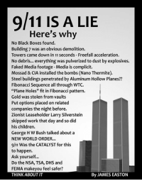 "9/11, Boxing, and Fake: 9/11 IS A LIE  Here's why  No Black Boxes found.  Building 7 was an obvious demolition.  Towers came down in 11 seconds Freefall acceleration.  No debris... everything was pulverized to dust by explosives.  Faked Media footage-Media is complicit.  Mossad & CIA installed the bombs (Nano Thermite).  Steel buildings penetrated by Aluminum Hollow Planes??  Fibonacci sequence all through WTC.  ""Plane Holes"" fit in Fibonacci pattern.  Gold was stolen from vaults  Put options placed onrelated  companies the night before.  Zionist Leaseholder Larry Silverstein  skipped work that day and so did  his children.  George HW Bush talked about a  NEW WORLD ORDER...  9/11 was the CATALYST for this  to happen.  Ask yourself...  Do the NSA, TSA, DHS and  FEMA makeyou feel safer?  By JAMES EASTON  THINK ABOUT IT ~Highbryd"