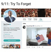 too soon? 😂😂 (@chetwild): 9/11: Try To Forget  Tweets Fwing Followers Likes  19.4K 7,740 3.01M 1,248  Likes  Ted Cruz  @tedcruz  SexuallPosts崋@SexuallPosts. 1d  Father of two, @heidiscruz's husband,  fighter for liberty. Representing the great  state of Texas in the U.S. Senate.  O Houston, Texas  tedcruz.org  Joined March 2009  Born on December 22  Tweet to Ted Cruz  3,169 Photos and videos  1:42 lti  108  123  472 too soon? 😂😂 (@chetwild)