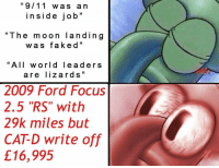"9/11, Dank, and Fake: ""9/11 wa s a n  ins i de job  ""The moon land in g  w a s fake d  ""All world lea d ers  are lizard s  2009 Ford Focus  2.5 ""RS"" with  29k miles but  CATD write off  £16,995 Unreasonably priced used Focus with a Volvo engine memes"
