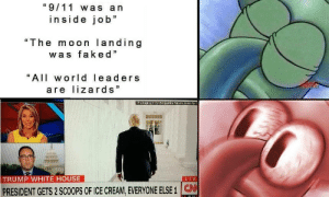 "9/11, White House, and House: ""9/11 was a n  inside job""  ""The moon landing  was faked""  ""All world leaders  are lizards  TRUMP WHITE HOUSE  PRESIDENT GETS 2 SCOOPS OF ICE CREAM, EVERYONE ELSE 1 CN"
