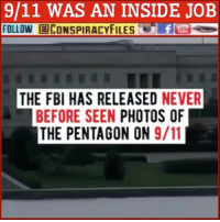 9/11, Facebook, and Fbi: 9/11 WAS AN INSIDE JOB  FOLLOW CONSPIRACYFILESfEs  THE FBI HAS RELEASED NEVER  BEFORE SEEN PHOTOS OF  THE PENTAGON ON 9/11 Double tap and tag a friend! ViewPreviousPost CHECK US OUT ON FACEBOOK! (Link in bio) SUBSCRIBE ON YOUTUBE! @conspiracyfiles YouTube 9-11 was an inside job! (Comment your thoughts below) ConspiracyFiles ConspiracyFiles2 911WasAnInsideJob JetFuelCantMeltSteelBeams WTC TwinTowers FBI Pentagon QuestionEverything Elite UnsolvedMysteries MainstreamMedia CNNFakeNews CorruptGovernment FreeMasons WakeUpSheeple Sheeple CorporationSlayer Rothschild UncleSam UncleScam Illuminati Killuminati Bilderberg NewWorldOrder Conspiracy ConspiracyTheory ConspiracyFact ConspiracyTheories ConspiracyFiles Follow back up page! @conspiracyfiles2 Follow @uniformedthugs Follow @zerochiills Follow @celebrityfactual