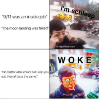 "W O K E A S F 👀: 9/11 was an inside job""  ""The moon landing was faked""  ""No matter what color Fruit Loop you  eat, they all taste the same.'  m schleep  IG: @problematic tv  WOKE W O K E A S F 👀"