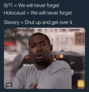 It be like that though. by Jriizzyy MORE MEMES: 9/11 We will never forget  Holocaust We will never forget  Slavery Shut up and get over it.  GIF It be like that though. by Jriizzyy MORE MEMES