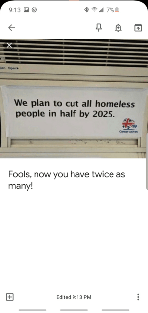 Homeless, Dank Memes, and One: 9:13  7%  tion Open  We plan to cut all homeless  people in half by 2025.  Conservatives  Fools, now you have twice as  many!  |+  Edited 9:13 PM Execution is 50/50 on this one