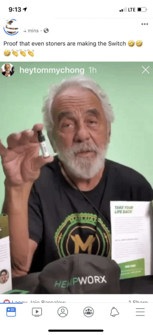 Life, Back, and Proof: 9:13  ll LTE  4mins  Proof that even stoners are making the Switch  X  heytommychong 1h  TAKE YOUR  LIFE BACK  AARTUAN  M)  HEMPWORX  v laio Raroalow  1 Charc Ummm...