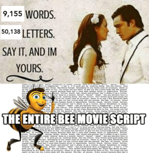 Barry B Benson making one last appearance before the end of the decade: 9,155 WORDS.  50,138 LETTERS.  SAY IT, AND IM  YOURS.  . DarEy: DEUOKLODE AD seauy: vomang: nany on a sucona. neso:  Dnane AE vya aay  Can you behove Enis is happening? - I can't. I'11 pick you up. Looking sharp. Use the stairs. Your  father pai ny for those. Bee Movie Seript. According to all known lawa of aviation, there is  able to fly. Its wings are too small to get its fat little body off the ground.  lies anyway because bees don't care what humans think is impossible. Yellow,  Yellow black. Yellow, black. Coh, black and yellow! Let's ahake it up a little.  Barry? - Adam? - Oan you believe this is  ip you up. Looking sharp. Use the stairs. Your father paid good money for  Ac ng to ali known laws of aviation, there is no way a bee should be able  fo0 an to get its fat little body off the ground. The bee, of course, flies  t ca what humans think is impossible. Yellow, black. YelloOw, black. Yellow,  boh, ck and yellow! Let's shake it up a little. Barry! Breakfast is ready  nd. He - Barry? - Adam? - Oan yeu believe this is happening? - I can't. I'i1  e the stairs. Your father paid good noney for those.Bee Hovie Seript.  aviation, there is no way a bee should be able to fly. Its wings are too  little dy off the ground. The bee, of course, flies anyway because bees don't  possible. Yellow, blacek. Yellew, black. Yellow, black. Yellow black.  no way a  The be  black  Barr  happ  tho  dy! odning! Hang on a second. Hello?  ywa  sharp.  wn lawe  THE ENTIRE BEE MOVIE SCRIPT  it up a little. Barry! Breakfast is ready! Ooming! Hang on a second. Hello? - Barry?  you believe this is happening? - I can't. I'11 pick you up. Looking sharp, Use the stairs.  d good monay for those.Bee Movie Seript. According to al1 known laws of aviation, there  ay a be uld be able to fly. Its wings are too small to get its fat litele body off the ground.  H6 bee, of cour flies anyway because bees đon't care what humans think is impOssible, Yellow,  black. Yellow, . Yellow, black. Yellow, black. Ooh, black and yellowt Let'a ahake it up a little.  Barry! Break a ready! Oeming! Hang on a second. Hello? - Barry? - Adam? - Oan you believe this is  happening? t. I'î1 pick you up. Looking sharp. Use the stairs. Your father paid good money for  those.Bee M Seript. According to all known laws of aviation, there is no way a bee should be able  to fly. Its gs are too amall te get its fat little body off the ground. The bee, of course, flies  bees don't care what humans think is impossible. Yellow, black. Yellow, black. Yellow,  black. Yel iack. ooh, black and yellow Let's shake it up a little. Barry! Breakfast is ready!  cond. Hello? - Barry? - Adam? - oan you believe this is happening? - I can't. I'iı  sharp. Use the stairs. Your father paid good noney for those.Bee Movie Script.  According to all n laws of aviation, there is no way a bee should be able to fly. Its wings are too  anall to cet its fat little body off the around. The bee, of course, flies anyweay because bees don't  anyway beca  Coning! Hang  pick you up. LO Barry B Benson making one last appearance before the end of the decade