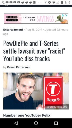 "Hmmm: 9:17  D X  GEICO  SAVINGS  i SCREAM  FOR  GET A QUOTE  Entertainment - Aug 13, 2019 Updated 22 hours  ago  PewDiePie and T-Series  settle lawsuit over ""racist""  YouTube diss tracks  by Calum Patterson  T  SERIES  YOUTUBE: PEWDIEPIE  Number one YouTuber Felix Hmmm"