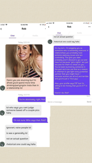 """Promptly blocked after this: 9 17% O  l AT&T ?  12:40 PM  l AT&T ?  9 17% I  12:40 PM  Rob  ...  Rob  Chat  Profile  Chat  Profile  not an actual question  rhetorical one could say haha  Today, 6:59 AM  It's my turn. I'm pegging you as  someone who is extremely insecure. In  relationships you probably have  extreme jealousy issues and are  controlling. The girls you date  probably aren't allowed to go out and  have fun because """"girls nights"""" are just  excuses for them to cheat on you.  You've been burned by someone in  the past and now use that as a reason  to attempt to gas light every potential  partner that you might have-  because women are all evil and terrible  and you're just a """"nice guy"""".  Damn you are stunning but l'm  afraid you'd spend more time  drinking/partying/on Insta than in  a relationship lol  Also, your profile says 5'9"""" but I'm  willing to be money that you're 5'7"""" in  heels.  How'd I do, Rob?  Today, 12:31 PM  Sent  You're absolutely right, Rob.  Send  Send a message  lol who says you cant judge  someone based off a couple pics  haha  I'm not sure. Who says that, Rob?  ignorant, naive people lol  is was a generality lol  not an actual question  rhetorical one could say haha Promptly blocked after this"""