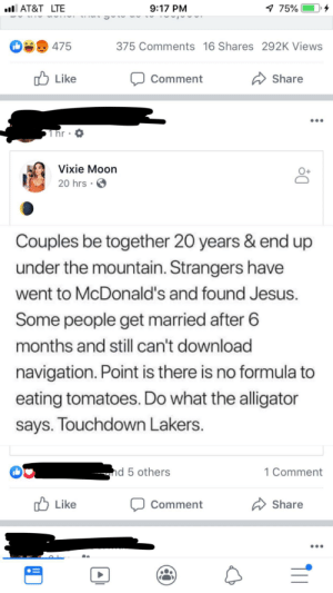 """Jesus, Los Angeles Lakers, and McDonalds: 9:17 PM  7 75%  l AT&T LTE  475  375 Comments 16 Shares 292K Views  Like  Comment  Share  Thr  Vixie Moon  20 hrs  Couples be together 20 years & end up  under the mountain. Strangers have  went to McDonald's and found Jesus.  Some people get married after 6  months and still can't download  navigation. Point is there is no formula to  eating tomatoes. Do what the alligator  says. Touchdown Lakers.  d 5 others  1 Comment  Like  Share  Comment  A i'm mostly pissed because i wasted two minutes trying really hard to figure out what """"under the mountain"""" meant before reading the whole thing."""