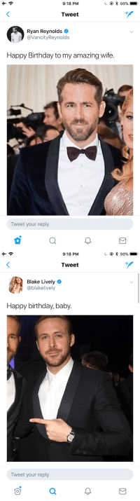 <p>I honestly hope these two stay together forever. After Chris Pratt and Anna Faris broke up I started to lose a little hope for adorable celebrity couples.</p>: 9:18 PM  * 98%  Tweet  Ryan Reynolds  @VancityReynolds  Happy Birthday to my amazing wife.  Tweet your reply   9:18 PM  * 98%  Tweet  Blake Lively  @blakelively  Happy birthday, baby.  Tweet your reply <p>I honestly hope these two stay together forever. After Chris Pratt and Anna Faris broke up I started to lose a little hope for adorable celebrity couples.</p>