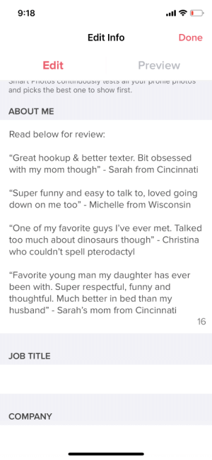 "I have a new bio: 9:18  ull  Edit Info  Done  Preview  Edit  JIMai t FiioTUS CONtITuvUsiy testS ali youi pi OTTIE PHOTOS  and picks the best one to show first.  ABOUT ME  Read below for review:  ""Great hookup & better texter. Bit obsessed  with my mom though"" - Sarah from Cincinnati  ""Super funny and easy to talk to, loved going  down on me too"" - Michelle from Wisconsin  ""One of my favorite guys l've ever met. Talked  too much about dinosaurs though"" - Christina  who couldn't spell pterodactyl  ""Favorite young man my daughter has ever  been with. Super respectful, funny and  thoughtful. Much better in bed than my  husband"" - Sarah's mom from Cincinnati  16  JOB TITLE  COMPANY I have a new bio"