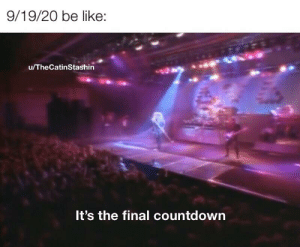 Less than 24 hours: 9/19/20 be like:  u/TheCatinStashin  It's the final countdown Less than 24 hours