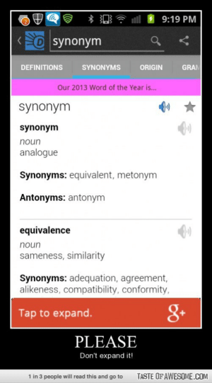 Pleasehttp://omg-humor.tumblr.com: 9:19 PM  Osynonym  DEFINITIONS  SYNONYMS  ORIGIN  GRAM  Our 2013 Word of the Year is...  synonym  synonym  noun  analogue  Synonyms: equivalent, metonym  Antonyms: antonym  equivalence  noun  sameness, similarity  Synonyms: adequation, agreement,  alikeness, compatibility, conformity,  8+  Tap to expand.  PLEASE  Don't expand it!  1 in 3 people will read this and go to  TASTE OF AWESOME.COM Pleasehttp://omg-humor.tumblr.com