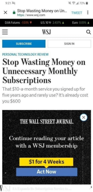 Money, Euro, and Technology: 9:21  x Stop Wasting Money on Un...TWEET  https://www.wsj.com  Euro 0.05%  DJIA Futures -103%  US.10Yr 2.437%  WSJ  SUBSCRIBE  SIGN IN  PERSONAL TECHNOLOGY:REVIEW  Stop Wasting Money on  Unn  ecessary Monthly  Subscriptions  That $10-a-month service you signed up for  five years ago and rarely use? It's already cost  you $600  THE WALL STREET JOURNAL  Continue reading your article  with a WSJ membership  $1 for 4 Weeks  Act Now They seem to know what they are talking about.