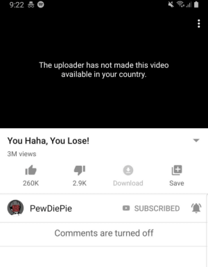 Video, Haha, and Download: 9:22  The uploader has not made this video  available in your country.  You Haha, You Lose!  3M views  +  Download  260K  2.9K  Save  PewDiePie  SUBSCRIBED  Comments are turned off  18 Ahhhhh