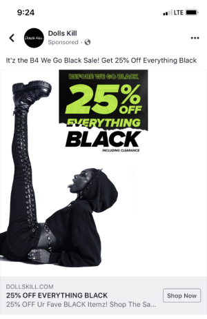 Black, Fave, and Accidental Racism: 9:24  LTE  Dolls Kill  DOLLS KILL  Sponsored  It'z the B4 We Go Black Sale! Get 25% Off Everything Black  BEFORS WE GO SLACK  25% F  OFF  EVERYTHING  BLACK  INCLUDING CLEARANCE  DOLLSKILL.COM  25% OFF EVERYTHING BLACK  Shop Now  25% OFF Ur Fave BLACK Itemz! Shop The Sa... Didn't censor because it's a public advert. Hard yikes, boys.