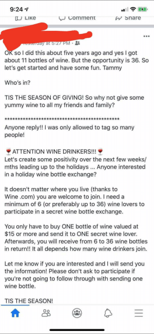 Family, Friends, and Wine: 9:24  VComment  Share  U LIKE  erday at 5:27 PM  OK so I did this about five years ago and yes I got  about 11 bottles of wine. But the opportunity is 36. So  let's get started and have some fun. Tammy  Who's in?  TIS THE SEASON OF GIVING! So why not give some  yummy wine to all my friends and family?  Anyone reply!! I was only allowed to tag so many  people!  ATTENTION WINE DRINKERS!!!  Let's create some positivity over the next few weeks/  mths leading up to the holidays. Anyone interested  in a holiday wine bottle exchange?  It doesn't matter where you live (thanks to  Wine .com) you are welcome to join. I need a  minimum of 6 (or preferably up to 36) wine lovers to  participate in a secret wine bottle exchange.  You only have to buy ONE bottle of wine valued at  $15 or more and send it to ONE secret wine lover.  Afterwards, you will receive from 6 to 36 wine bottles  in return!! It all depends how many wine drinkers join.  Let me know if you are interested and I will send you  the information! Please don't ask to participate if  you're not going to follow through with sending one  wine bottle.  TIS THE SEASON! It's wine season LADIEZZZZZ!