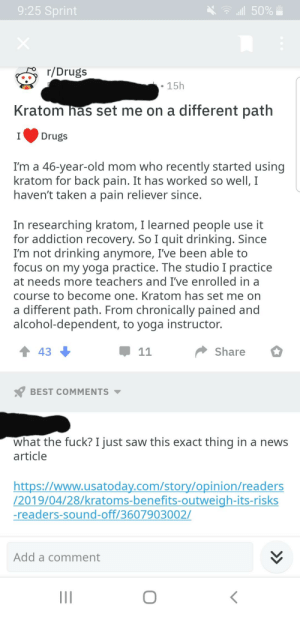 Drinking, Drugs, and News: 9:25 Sprint  .111 50%  r/Drugs  . 15h  Kratom has set me on a different path  IDrugs  I'm a 46-year-old mom who recently started using  kratom for back pain. It has worked so Well, I  haven't taken a pain reliever since  In researching kratom, I learned people use it  for addiction recovery. So I quit drinking. Since  I'm not drinking anymore, I've been able to  focus on my yoga practice. The studio I practice  at needs more teachers and I've enrolled in a  course to become one. Kratom has set me on  a different path. From chronically pained and  alcohol-dependent, to yoga instructor.  Share  43  BEST COMMENTS ▼  what the fuck? I just saw this exact thing in a news  article  https://www.usatodav.com/story/opinion/readers  /2019/04/28/kratoms-benefits-outweigh-its-risks  -readers-sound-off/3607903002/  Add a comment Op copies a news article word for word claiming to be a yoga instructor from Hawaii