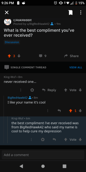 Wholesome redditors: 9:26 PM  15%  X  r/AskReddit  Posted by u/BigRed Hawk4 2  9m  What is the best compliment you've  ever received?  Discussion  t 3  Share  9  SINGLE COMMENT THREAD  VIEW ALL  King-Wuf 8m  never received one...  Reply  Vote  BigRedHawk42  8m  I like your name it's cool  1  King-Wuf 6m  the best compliment i've ever received was  from BigRedHawk42 who said my name is  cool to help cure my depression  Vote  Add a comment Wholesome redditors