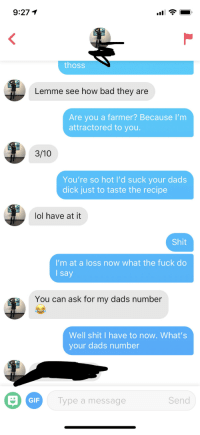 Well looks like I'm gay now.: 9:271  thoss  Lemme see how bad they are  Are you a farmer? Because I'm  attractored to you.  3/10  You're so hot l'd suck your dads  dick just to taste the recipe  lol have at it  Shit  I'm at a loss now what the fuck do  l say  You can ask for my dads number  Well shit I have to now. What's  your dads number  GIF  ype a message  Send Well looks like I'm gay now.