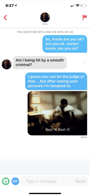 Gif, Smooth, and Smooth Criminal: 9:27V  Ana  YOU MATCHED WITH ANA ON 2019-04-30  So, Annie are you ok?  Are you ok, Annie?  Annie, are you ok?  Am I being hit by a smooth  criminal?  I guess you can be the judge of  that....but after seeing your  pictures I'm tempted to  Beat it! Beat it!  Sent  Send  GIF  ype a message Smooth Criminal?