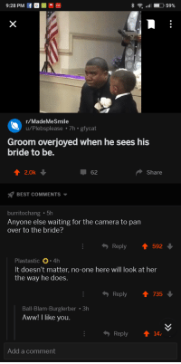 Aww, Definitely, and Best: 9:28 PM f GO  .  r/MadeMeSmile  u/Plebsplease 7h gfycat  Groom overjoyed when he sees his  bride to be.  2.0k  62  Share  BEST COMMENTS  burritochang .5h  Anyone else waiting for the camera to pan  over to the bride?  Reply  592  Plastastic 4h  It doesn't matter, no-one here will look at her  the way he does.  Reply ↑ 735  Ball-Blam-Burglerber 3h  Aww! I like you  Reply 14  Add a comment <p>He&rsquo;s most definitely right</p>