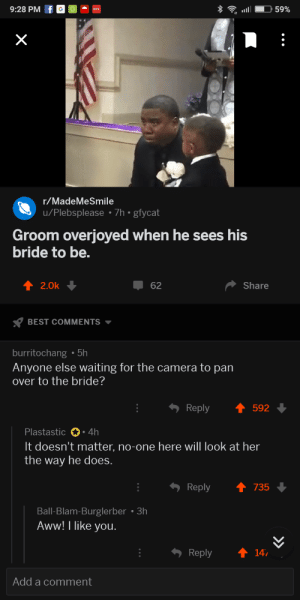 Aww, Definitely, and Tumblr: 9:28 PM f GO  .  r/MadeMeSmile  u/Plebsplease 7h gfycat  Groom overjoyed when he sees his  bride to be.  2.0k  62  Share  BEST COMMENTS  burritochang .5h  Anyone else waiting for the camera to pan  over to the bride?  Reply  592  Plastastic 4h  It doesn't matter, no-one here will look at her  the way he does.  Reply ↑ 735  Ball-Blam-Burglerber 3h  Aww! I like you  Reply 14  Add a comment awesomacious:  He's most definitely right