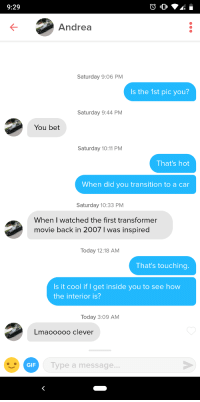 Gif, Cool, and Movie: 9:29  Andrea  Saturday 9:06 PM  Is the 1st pic you?  Saturday 9:44 PM  You bet  Saturday 10:11 PM  That's hot  When did you transition to a car  Saturday 10:33 PM  When I watched the first transformer  movie back in 2007 I was inspired  Today 12:18 AM  That's touching.  Is it cool if I get inside you to see how  the interior is?  Today 3:09 AM  Lmaooooo clever  GIF  ype a message More than meets the eye