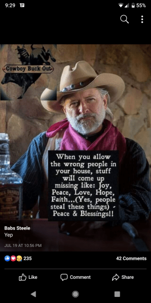 "Definitely, Love, and House: 9:29 E  55%  Cowboy Buck Out  When you allow  the wrong people in  your house, stuff  will come up  missing like: Joy,  Peace, Love, Hope,  Faith...(Yes, people  steal these things)  Peace & Blessings!!  DAN  Babs Steele  Yep  JUL 19 AT 10:56 PM  235  42 Comments  Like  Share  Comment Not sure who the ""wrong people""are. Muslims (he hates em), Hispanics (them too), Democrats (definitely) or just big meanies."