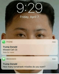 Friday, Memes, and Phone: 9:29  Friday, April 7  PHONE  Trump Donald  Missed Call (3)  Slide for more  MESSAGES  Trump Donald  How many tomahawk missiles do you want?  now  now captions r hard 2 make