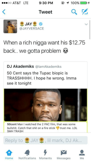 50 Cent, Adam Sandler, and Anaconda: 9:30 PM  @ 1 100%  Tweet  @JAYVERSACE  When a rich nigga want his $12.75  back.. we gotta problem  DJ Akademiks @lamAkademiks  50 Cent says the Tupac biopic is  TRASSHHHH. I hope he wrong. Imma  see it tonight  50cent Man I watched the 2 PAC film, that was some  bullshit. Catch that shit on a fire stick trust me. LOL  SMH TRASH  Reply to  JAY  , lil mark, DJ Ak…  Home Notifications Moments Messages Me Shit musta been worse than an Adam Sandler movie
