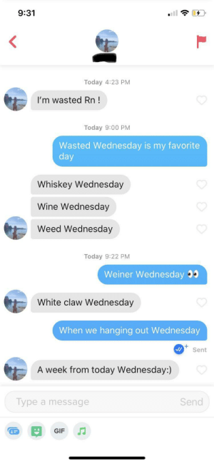 I love Wednesday's: 9:31  Today 4:23 PM  I'm wasted Rn!  Today 9:00 PM  Wasted Wednesday is my favorite  day  Whiskey Wednesday  Wine Wednesday  Weed Wednesday  Today 9:22 PM  Weiner Wednesday  White claw Wednesday  When we  hanging out Wed nesday  Sent  A week from today Wednesday:)  Type a message  Send  GIF I love Wednesday's