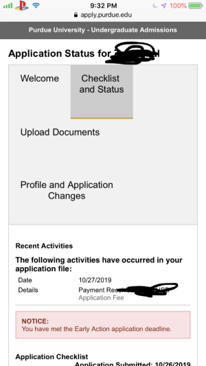 Purdue's app tracker almost gave me a heart attack: 9:32 PM  7 100%  apply.purdue.edu  Purdue University -Undergraduate Admissions  Application Status for  Welcome  Checklist  and Status  Upload Documents  Profile and Application  Changes  Recent Activities  The following activities have occurred in your  application file:  10/27/2019  Date  Payment Rec  Application Fee  Details  NOTICE:  You have met the Early Action application deadline.  Application Checklist  Annlication Submitted: 10/26/2019 Purdue's app tracker almost gave me a heart attack
