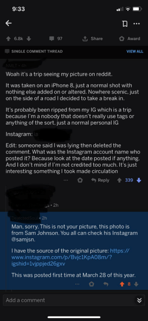 Redditor on r/interestingasfuck inexplicably tries taking credit for someone else's photo: 9:33  6.8k  97  Share  Award  SINGLE COMMENT THREAD  VIEW ALL  NMLT 4h  Woah it's a trip seeing my picture on reddit.  It was taken on an iPhone 8, just a normal shot with  nothing else added on or altered. Nowhere scenic, just  on the side of a road I decided to take a break in.  It's probably been ripped from my IG which is a trip  because I'm a nobody that doesn't really use tags or  anything of the sort, just a normal personal IG  Instagram: ia  Edit: someone said I was lying then deleted the  comment. What was the Instagram account name who  posted it? Because look at the date posted if anything.  And I don't mind if I'm not credited too much. It's just  interesting something I took made circulation  Reply  339  gS 2h  DejectedSoul 2h  Man, sorry. This is not your picture, this photo is  from Sam Johnson. You all can check his Instagram  @samjsn.  I have the source of the original picture: https://  www.instagram.com/p/Bvjc1 KpA08m/?  igshid-1vjppjed26gxv  This was posted first time at March 28 of this year.  Add a comment Redditor on r/interestingasfuck inexplicably tries taking credit for someone else's photo