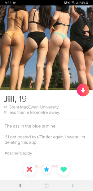 Ass, Tinder, and Blue: 9:33  Jill, 19  e Grant MacEwan University  less than a kilometre away.  The ass in the blue is mine.  If I get posted to r/Tinder again I swear I'm  deleting this app.  #call herdaddy  EJPPR Will Jill deliver?