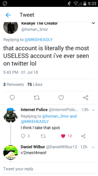 Internet Police: 9:33  Tweet  Kwakye T he Creator  @hxman_3rror  Replying to @MIKEHEADLY  that account is literally the most  USELESS account i've ever seen  on twitter lol  5:43 PM 01 Jul 18  3 Retweets 75 Likes  Internet Police @lnternetPolic. 13h  Replying to @hxman_3rror and  @MIKEHEADLY  I think I take that spot.  2  Daniel Wilbur @DanielWilbur12 12h  r/2meirl4meirl  ERHAP  Tweet your reply