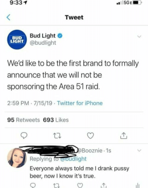 Beer, Iphone, and Pussy: 9:331  5GE  Tweet  Bud Light  BUD  LIGHT @budlight  We'd like to be the first brand to formally  announce that we will not be  sponsoring the Area 51 raid.  2:59 PM 7/15/19 Twitter for iPhone  95 Retweets 693 Likes  Booznie 1s  Replying fodlight  Everyone always told me I drank pussy  beer, now I know it's true. Fookin cowards