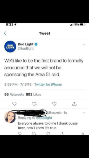 meirl: 9:331  5GE  Tweet  Bud Light  LIGHT @budlight  BUD  We'd like to be the first brand to formally  announce that we will not be  sponsoring the Area 51 raid.  2:59 PM 7/15/19 Twitter for iPhone  95 Retweets 693 Likes  DBooznie 1s  Replying fo woudlight  Everyone always told me I drank pussy  beer, now I know it's true. meirl