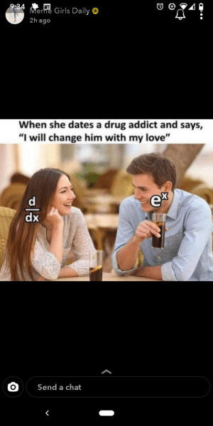 """Can someone explain this joke to me?: 9:34  Meme Girls Daily O  2h ago  When she dates a drug addict and says,  """"I will change him with my love""""  ex  dx  Send a chat Can someone explain this joke to me?"""