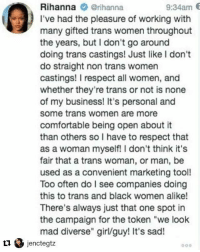 """Comfortable, Memes, and Respect: 9:34am 6  Rihanna @rihanna  I've had the pleasure of working with  many gifted trans women throughout  the years, but I don't go around  doing trans castings! Just like I don't  do straight non trans women  castings! I respect all women, and  whether they're trans or not is none  of my business! It's personal and  some trans women are more  comfortable being open about it  than others so I have to respect that  as a woman myself! I don't think it's  fair that a trans woman, or man, be  used as a convenient marketing tool!  Too often do I see companies doing  this to trans and black women alike!  There's always just that one spot in  the campaign for the token """"we look  mad diverse"""" girl/guy! It's sad! Cc @badgalriri 💯 Repost @jenctegtz: Yes 👏🏽💖❤️"""