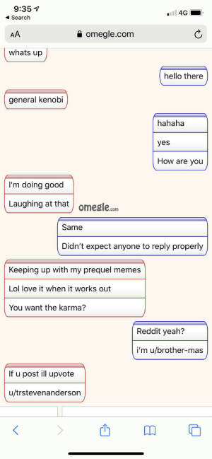Hello there: 9:35 1  l 4G  1 Search  A omegle.com  AA  whats up  hello there  general kenobi  hahaha  yes  How are you  I'm doing good  Laughing at that  omegle.com  Same  Didn't expect anyone to reply properly  Keeping up with my prequel memes  Lol love it when it works out  You want the karma?  Reddit yeah?  i'm u/brother-mas  If u post ill upvote  u/trstevenanderson Hello there